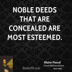 Blaise Pascal - Noble deeds that are concealed are most esteemed.