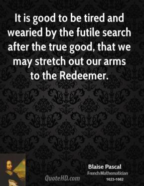 Blaise Pascal - It is good to be tired and wearied by the futile search after the true good, that we may stretch out our arms to the Redeemer.