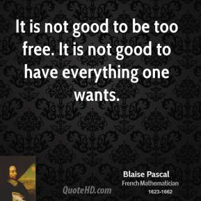 It is not good to be too free. It is not good to have everything one wants.