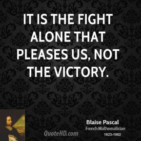 Blaise Pascal - It is the fight alone that pleases us, not the victory.
