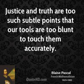 Blaise Pascal - Justice and truth are too such subtle points that our tools are too blunt to touch them accurately.