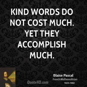 Blaise Pascal - Kind words do not cost much. Yet they accomplish much.