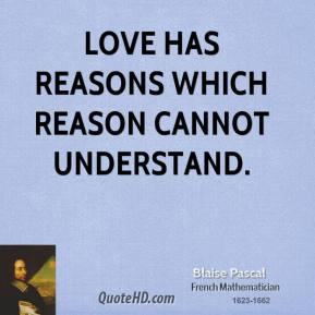 Blaise Pascal - Love has reasons which reason cannot understand.