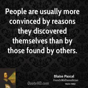Blaise Pascal - People are usually more convinced by reasons they discovered themselves than by those found by others.