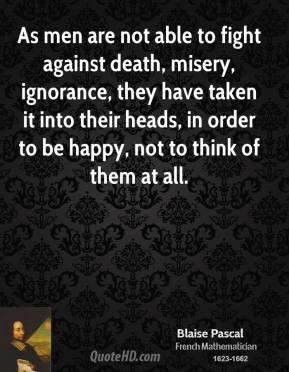 Blaise Pascal - As men are not able to fight against death, misery, ignorance, they have taken it into their heads, in order to be happy, not to think of them at all.