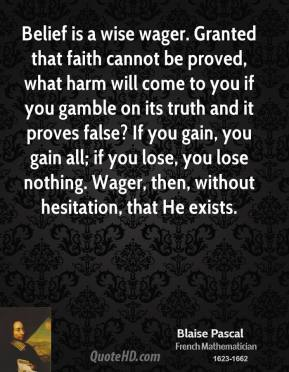 Blaise Pascal - Belief is a wise wager. Granted that faith cannot be proved, what harm will come to you if you gamble on its truth and it proves false? If you gain, you gain all; if you lose, you lose nothing. Wager, then, without hesitation, that He exists.