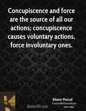 Blaise Pascal - Concupiscence and force are the source of all our actions; concupiscence causes voluntary actions, force involuntary ones.