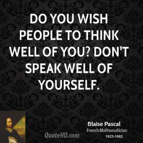 Blaise Pascal - Do you wish people to think well of you? Don't speak well of yourself.