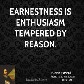 Earnestness is enthusiasm tempered by reason.