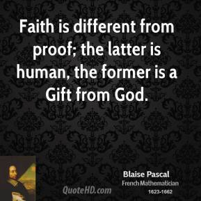 Faith is different from proof; the latter is human, the former is a Gift from God.