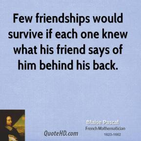 Blaise Pascal - Few friendships would survive if each one knew what his friend says of him behind his back.