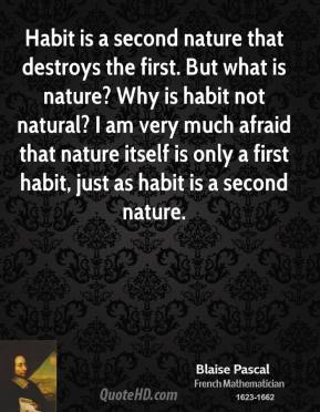 Habit is a second nature that destroys the first. But what is nature? Why is habit not natural? I am very much afraid that nature itself is only a first habit, just as habit is a second nature.