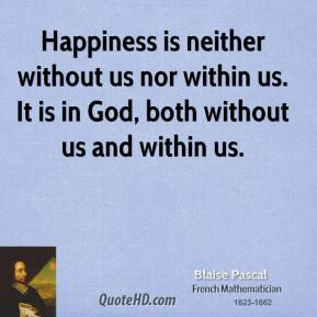 Happiness is neither without us nor within us. It is in God, both without us and within us.