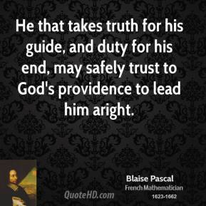 He that takes truth for his guide, and duty for his end, may safely trust to God's providence to lead him aright.