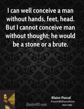 I can well conceive a man without hands, feet, head. But I cannot conceive man without thought; he would be a stone or a brute.