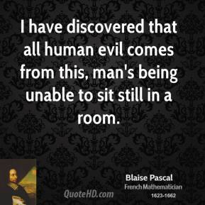 Blaise Pascal - I have discovered that all human evil comes from this, man's being unable to sit still in a room.