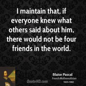 I maintain that, if everyone knew what others said about him, there would not be four friends in the world.