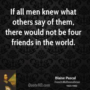 If all men knew what others say of them, there would not be four friends in the world.