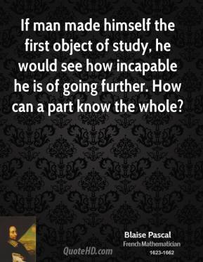 Blaise Pascal - If man made himself the first object of study, he would see how incapable he is of going further. How can a part know the whole?