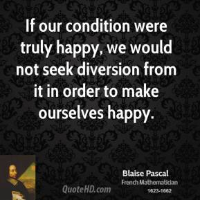 If our condition were truly happy, we would not seek diversion from it in order to make ourselves happy.