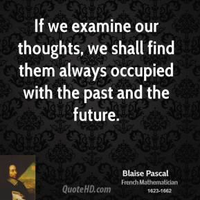 Blaise Pascal - If we examine our thoughts, we shall find them always occupied with the past and the future.
