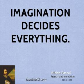 Blaise Pascal - Imagination decides everything.