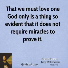 That we must love one God only is a thing so evident that it does not require miracles to prove it.
