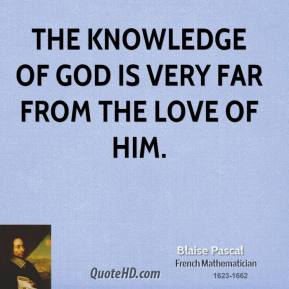 Blaise Pascal - The knowledge of God is very far from the love of Him.