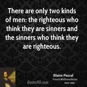 Blaise Pascal - There are only two kinds of men: the righteous who think they are sinners and the sinners who think they are righteous.