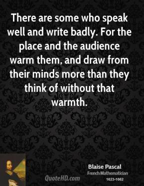 Blaise Pascal - There are some who speak well and write badly. For the place and the audience warm them, and draw from their minds more than they think of without that warmth.