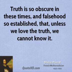 Truth is so obscure in these times, and falsehood so established, that, unless we love the truth, we cannot know it.