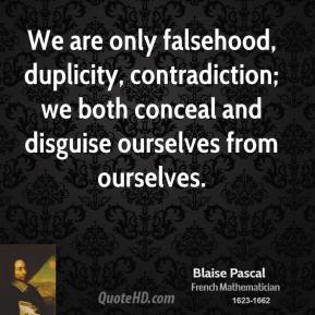 Blaise Pascal - We are only falsehood, duplicity, contradiction; we both conceal and disguise ourselves from ourselves.