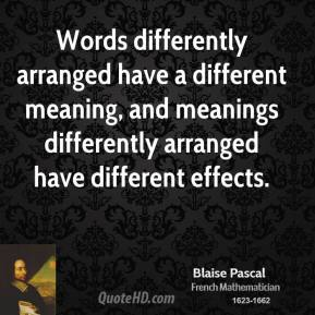 Words differently arranged have a different meaning, and meanings differently arranged have different effects.