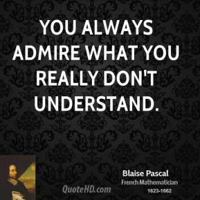 Blaise Pascal - You always admire what you really don't understand.