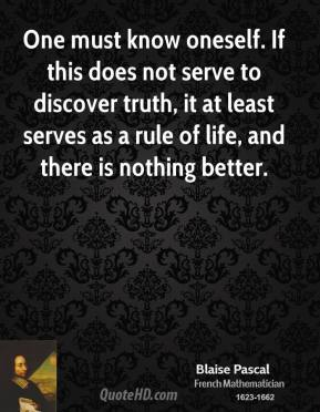 One must know oneself. If this does not serve to discover truth, it at least serves as a rule of life, and there is nothing better.