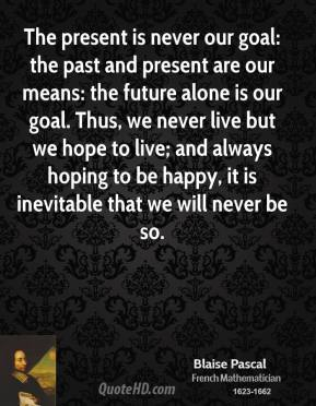 Blaise Pascal - The present is never our goal: the past and present are our means: the future alone is our goal. Thus, we never live but we hope to live; and always hoping to be happy, it is inevitable that we will never be so.