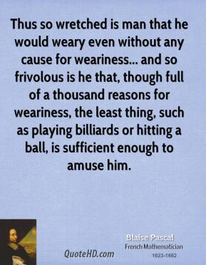Thus so wretched is man that he would weary even without any cause for weariness... and so frivolous is he that, though full of a thousand reasons for weariness, the least thing, such as playing billiards or hitting a ball, is sufficient enough to amuse him.