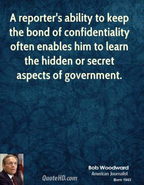 Bob Woodward - A reporter's ability to keep the bond of confidentiality often enables him to learn the hidden or secret aspects of government.
