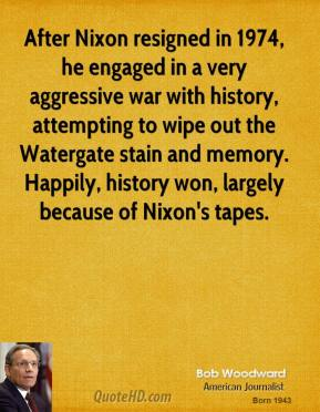 Bob Woodward - After Nixon resigned in 1974, he engaged in a very aggressive war with history, attempting to wipe out the Watergate stain and memory. Happily, history won, largely because of Nixon's tapes.