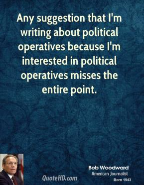 Bob Woodward - Any suggestion that I'm writing about political operatives because I'm interested in political operatives misses the entire point.