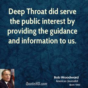 Deep Throat did serve the public interest by providing the guidance and information to us.