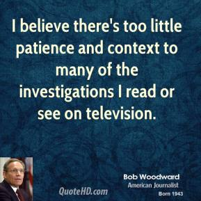Bob Woodward - I believe there's too little patience and context to many of the investigations I read or see on television.