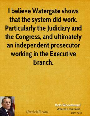 Bob Woodward - I believe Watergate shows that the system did work. Particularly the Judiciary and the Congress, and ultimately an independent prosecutor working in the Executive Branch.