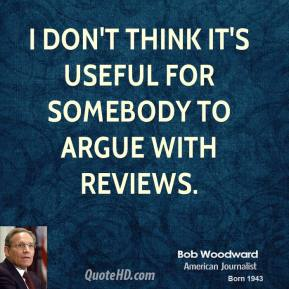 Bob Woodward - I don't think it's useful for somebody to argue with reviews.