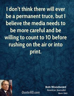 Bob Woodward - I don't think there will ever be a permanent truce, but I believe the media needs to be more careful and be willing to count to 10 before rushing on the air or into print.