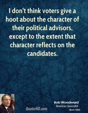 Bob Woodward - I don't think voters give a hoot about the character of their political advisors, except to the extent that character reflects on the candidates.