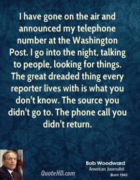 Bob Woodward - I have gone on the air and announced my telephone number at the Washington Post. I go into the night, talking to people, looking for things. The great dreaded thing every reporter lives with is what you don't know. The source you didn't go to. The phone call you didn't return.