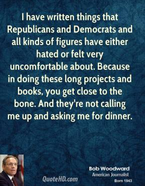 Bob Woodward - I have written things that Republicans and Democrats and all kinds of figures have either hated or felt very uncomfortable about. Because in doing these long projects and books, you get close to the bone. And they're not calling me up and asking me for dinner.