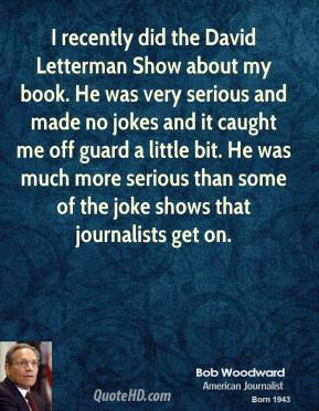 Bob Woodward - I recently did the David Letterman Show about my book. He was very serious and made no jokes and it caught me off guard a little bit. He was much more serious than some of the joke shows that journalists get on.