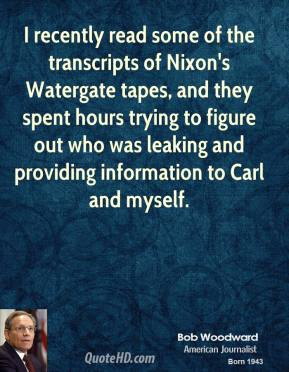 Bob Woodward - I recently read some of the transcripts of Nixon's Watergate tapes, and they spent hours trying to figure out who was leaking and providing information to Carl and myself.